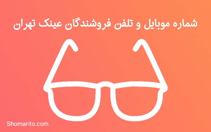 شماره موبایل و تلفن فروشندگان عینک تهران