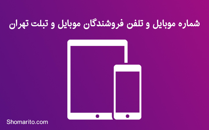 شماره موبایل و تلفن فروشندگان موبایل و تبلت تهران