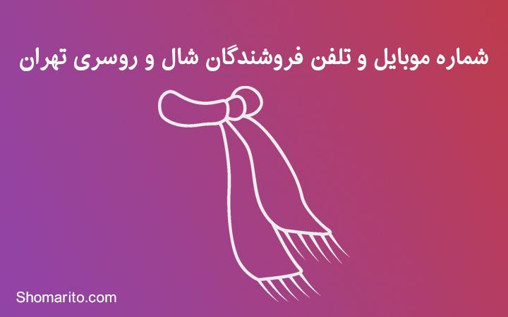 شماره موبایل و تلفن فروشندگان شال و روسری تهران